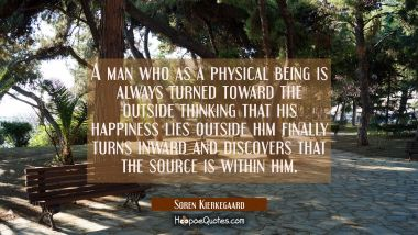 A man who as a physical being is always turned toward the outside thinking that his happiness lies