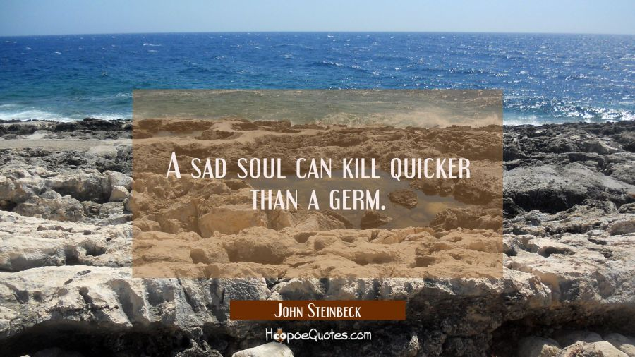 A sad soul can kill quicker than a germ. John Steinbeck Quotes