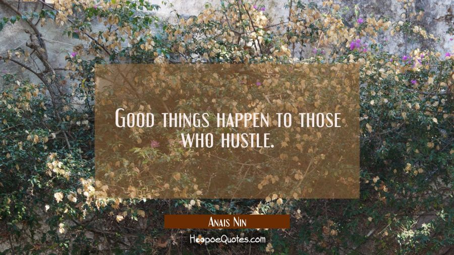 Good things happen to those who hustle. Anais Nin Quotes