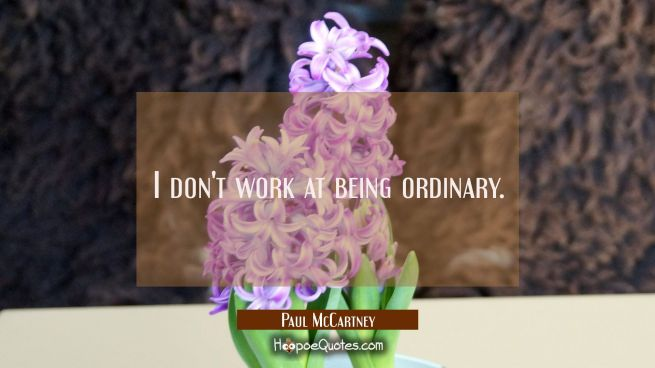 I don't work at being ordinary.
