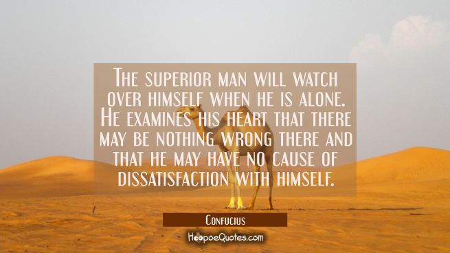 The superior man will watch over himself when he is alone. He examines his heart that there may be