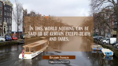 In this world nothing can be said to be certain except death and taxes. Benjamin Franklin Quotes