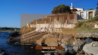 A man's only as old as the woman he feels. Groucho Marx Quotes