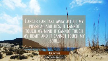 Cancer can take away all of my physical abilities. It cannot touch my mind it cannot touch my heart