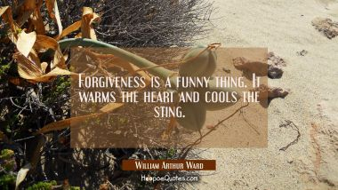 Forgiveness is a funny thing. It warms the heart and cools the sting. William Arthur Ward Quotes