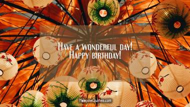 Have a wonderful day! Happy birthday! Quotes