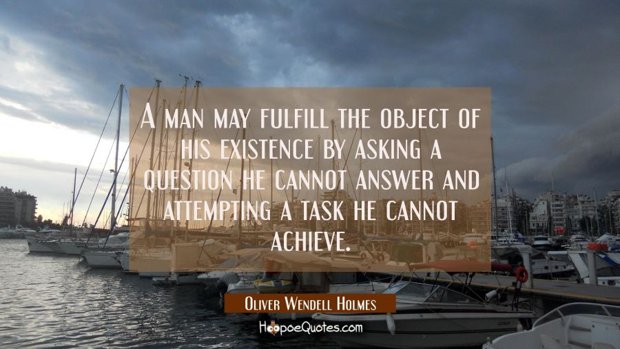 A man may fulfill the object of his existence by asking a question he cannot answer and attempting Oliver Wendell Holmes Quotes