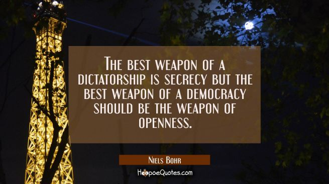 The best weapon of a dictatorship is secrecy but the best weapon of a democracy should be the weapo