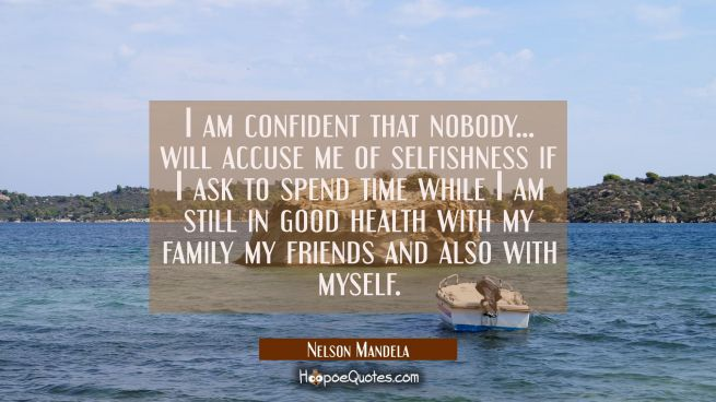 I am confident that nobody... will accuse me of selfishness if I ask to spend time while I am still