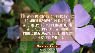 He who passively accepts evil is as much involved in it as he who helps to perpetrate it. He who ac