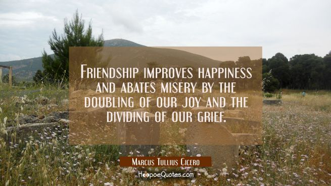 Friendship improves happiness and abates misery by the doubling of our joy and the dividing of our