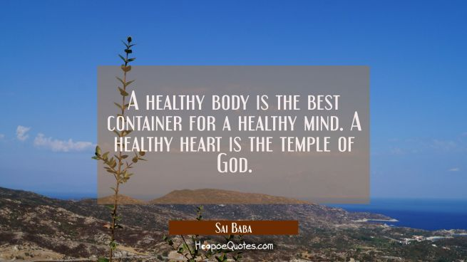 A healthy body is the best container for a healthy mind. A healthy heart is the temple of God.
