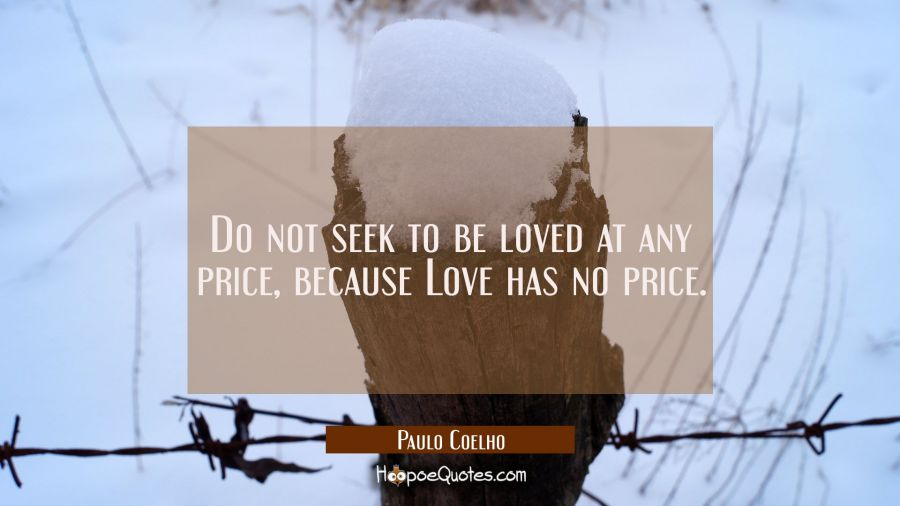 Do not seek to be loved at any price, because Love has no price. Paulo Coelho Quotes