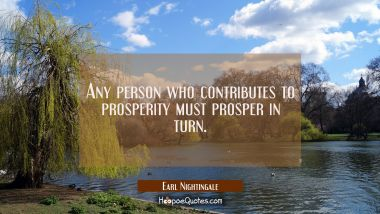 Any person who contributes to prosperity must prosper in turn.