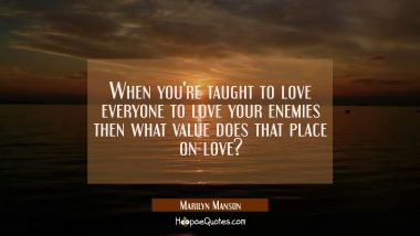 When you're taught to love everyone to love your enemies then what value does that place on love?