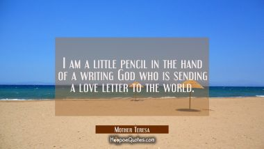I am a little pencil in the hand of a writing God who is sending a love letter to the world. Mother Teresa Quotes