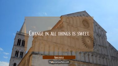 Change in all things is sweet. Aristotle Quotes
