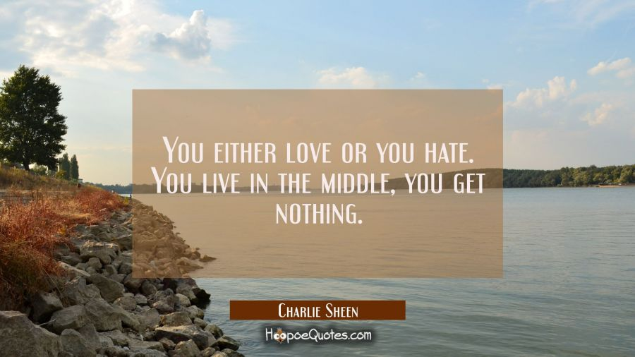 You either love or you hate. You live in the middle you get nothing. Charlie Sheen Quotes