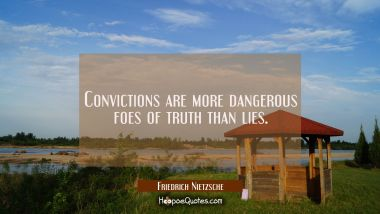 Convictions are more dangerous foes of truth than lies.
