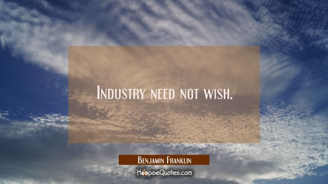 Industry need not wish.