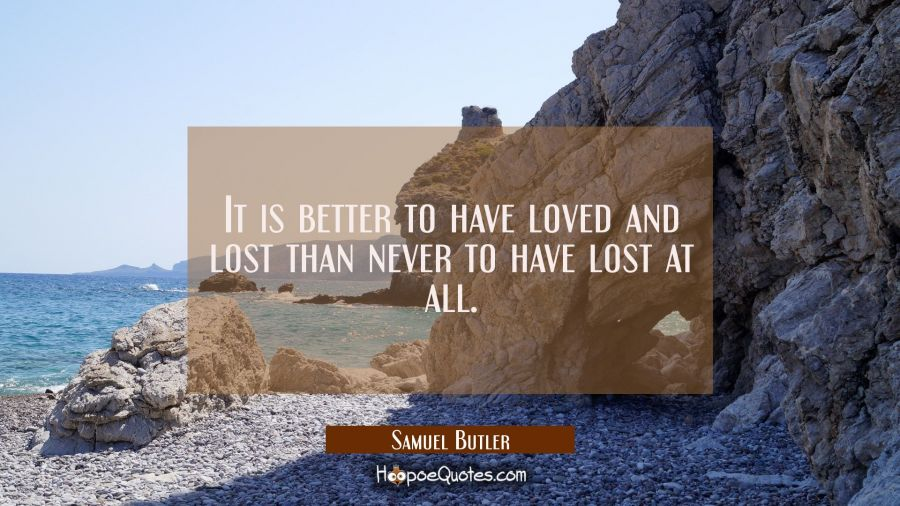 It is better to have loved and lost than never to have lost at all. Samuel Butler Quotes