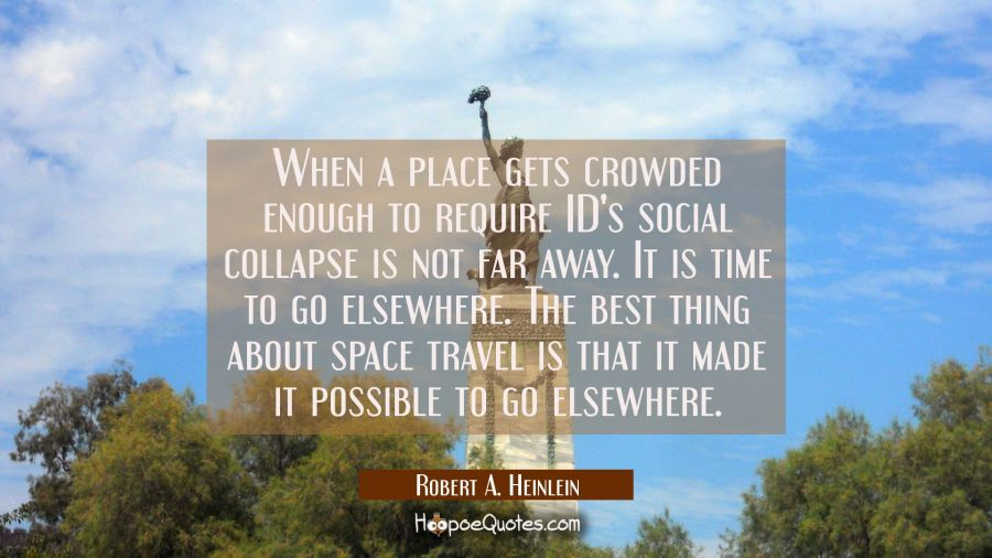 When a place gets crowded enough to require ID's social collapse is not far away. It is time to go Robert A. Heinlein Quotes