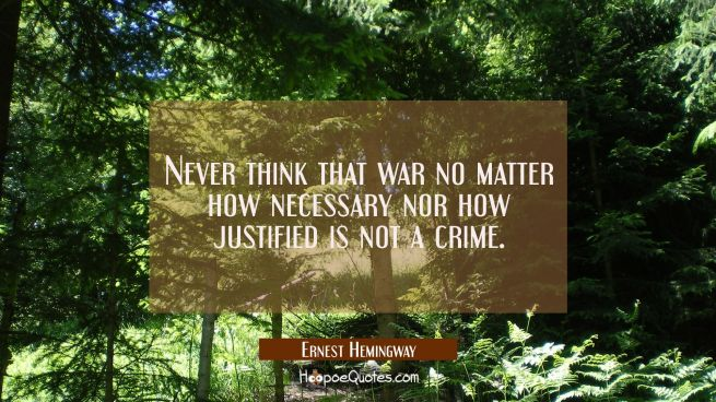 Never think that war no matter how necessary nor how justified is not a crime.
