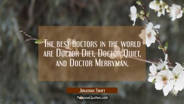 The best doctors in the world are Doctor Diet Doctor Quiet and Doctor Merryman. Jonathan Swift Quotes