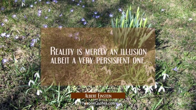 Reality is merely an illusion albeit a very persistent one.