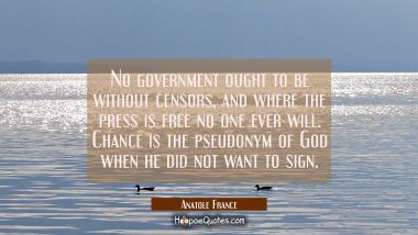 No government ought to be without censors, and where the press is free no one ever will. Chance is