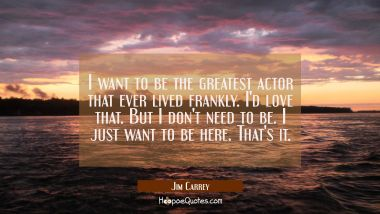 I want to be the greatest actor that ever lived frankly. I'd love that. But I don't need to be. I j
