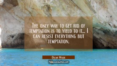 The only way to get rid of temptation is to yield to it... I can resist everything but temptation.