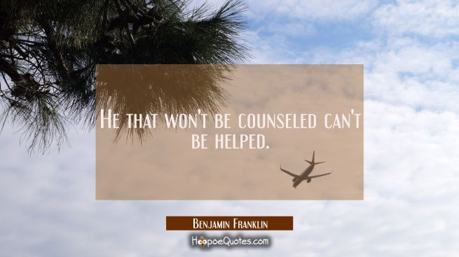 He that won't be counseled can't be helped.