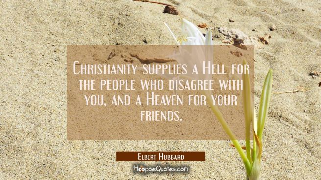 Christianity supplies a Hell for the people who disagree with you and a Heaven for your friends.