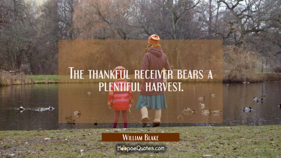 The thankful receiver bears a plentiful harvest. William Blake Quotes