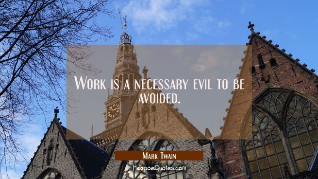 Work is a necessary evil to be avoided.