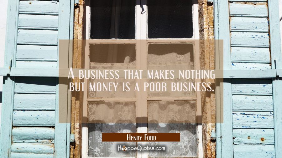 A business that makes nothing but money is a poor business. Henry Ford Quotes