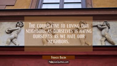 The correlative to loving our neighbors as ourselves is hating ourselves as we hate our neighbors.