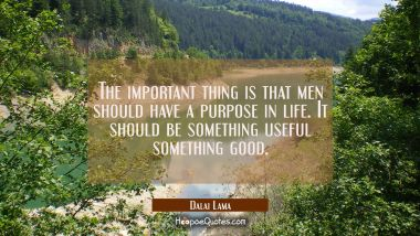 The important thing is that men should have a purpose in life. It should be something useful someth