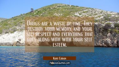 Drugs are a waste of time. They destroy your memory and your self-respect and everything that goes