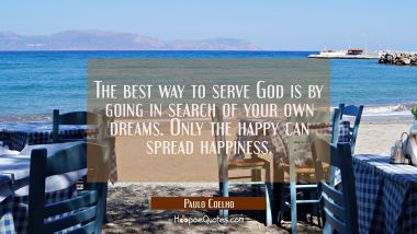 The best way to serve God is by going in search of your own dreams. Only the happy can spread happiness.