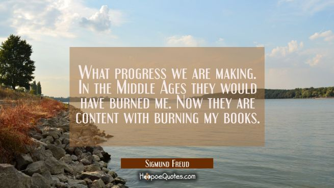 What progress we are making. In the Middle Ages they would have burned me. Now they are content wit