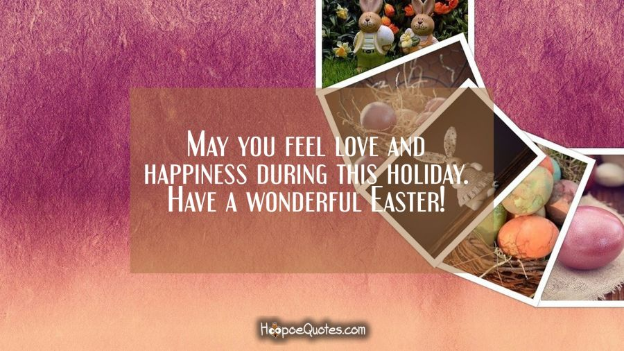 May you feel love and happiness during this holiday. Have a wonderful Easter! Easter Quotes