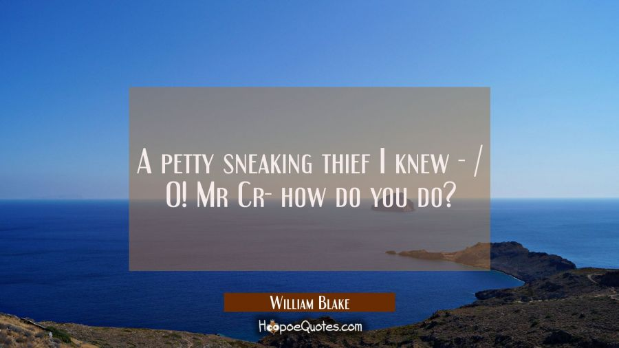 A petty sneaking thief I knew - / O! Mr Cr- how do you do? William Blake Quotes
