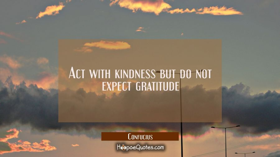 Act with kindness but do not expect gratitude Confucius Quotes