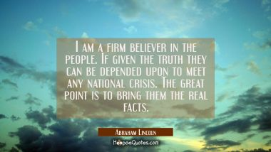 I am a firm believer in the people. If given the truth they can be depended upon to meet any nation