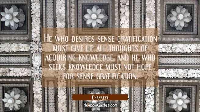 He who desires sense gratification must give up all thoughts of acquiring knowledge, and he who see