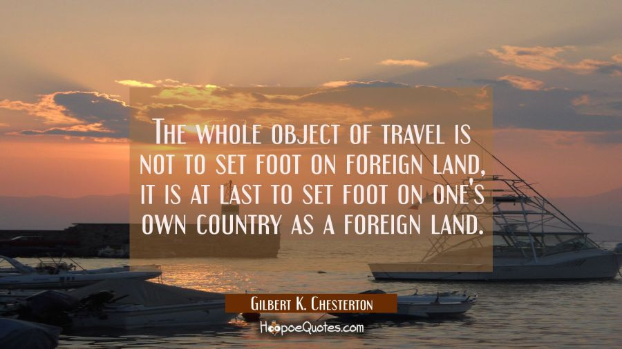 The Whole Object Of Travel Is Not To Set Foot On Foreign Land It Is