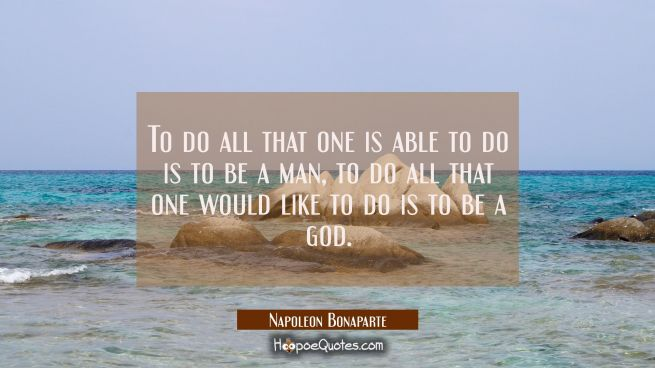 To do all that one is able to do is to be a man, to do all that one would like to do is to be a god