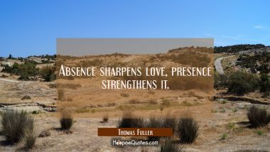 Absence sharpens love presence strengthens it.